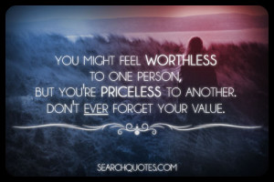 ... one person, but you're priceless to another. Don't ever forget your