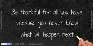 Be thankful for all you have, because you never know what will happen ...