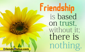Friendship is based on trust, without it, there is nothing.