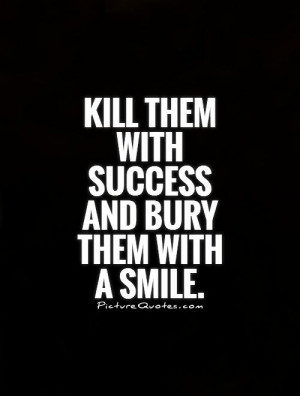 Kill Them with Success Bury Them with a Smile