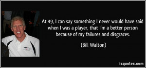 ... better person because of my failures and disgraces. - Bill Walton