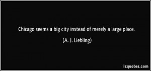 Chicago seems a big city instead of merely a large place. - A. J ...