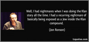 Well, I had nightmares when I was doing the Klan story all the time. I ...