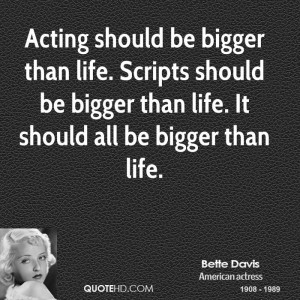 Acting should be bigger than life. Scripts should be bigger than life ...