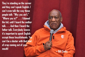 ... doctor with that kind of crap coming out of your mouth! - Bill Cosby