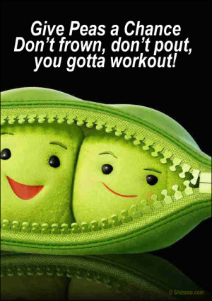 Give Peas a Chance Don't frown, don't pout, you gotta workout!