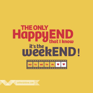 The only Happy END that I know it's the weekEND!