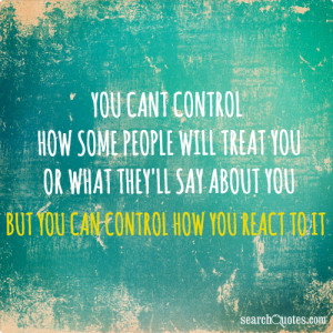 You can't control how some people will treat you or what they'll say ...