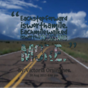 Each step forward is worth a mile. Each mile walked is worth a ...