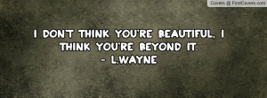 don't think you're beautiful , Pictures , i think you're beyond it ...