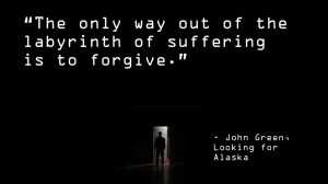 "... only way out of the labyrinth…"" – John Green, Looking for Alaska"