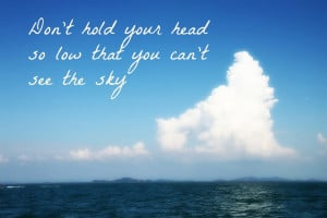 ... Hold Your Head So Low That You can't See the Sky ~ Happiness Quote