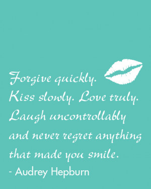 quickly, kiss slowly, love truly, laugh uncontrollably, Audrey Hepburn ...