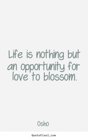 Life is nothing but an opportunity for love to blossom. ""