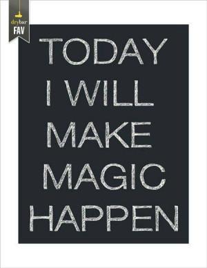 Today I will make magic happen.