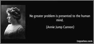 No greater problem is presented to the human mind. - Annie Jump Cannon