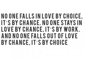 No one falls in love by choice, it's by chance, No one stays in love ...