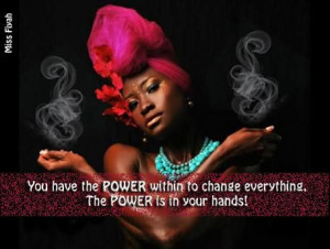 You have the power within to change everything. The power is in your ...