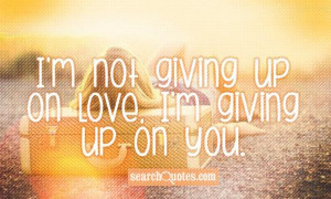 not giving up on love , I'm giving up on you.