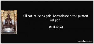 ... not, cause no pain. Nonviolence is the greatest religion. - Mahavira