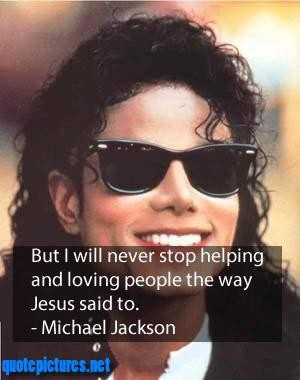 Michael jackson quotes but i will never stop helping and loving people ...