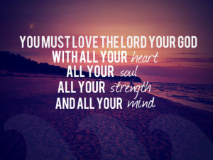 lord your god, with all your Heart, all your soul, all your strength ...