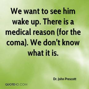 We want to see him wake up. There is a medical reason (for the coma ...