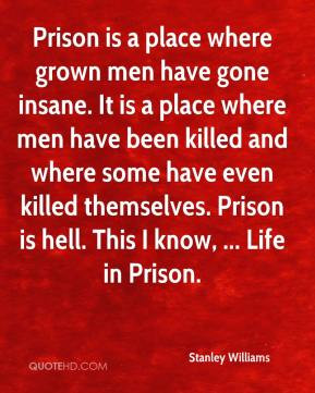 Stanley Williams - Prison is a place where grown men have gone insane ...