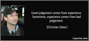 ... Sometimes, experience comes from bad judgement. - Christian Slater