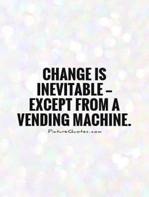 ... is inevitable — except from a vending machine. Picture Quote #1