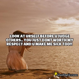 ... judge others.. you just dont worth my respect and u make me sick too