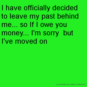 ... past behind me... so If I owe you money... I'm sorry but I've moved on