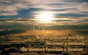 When Someone You Love Becomes A Memory. The Memory Become A Treasure