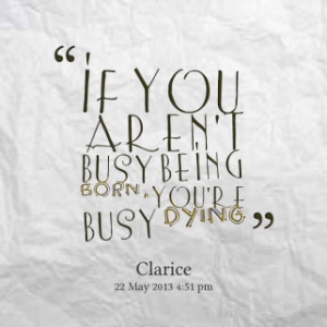 ... of quotes If you aren\'t busy being *born, you\'re busy *dying