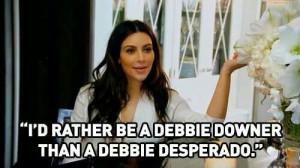 ... be a debbie downer than a debbie desperado.
