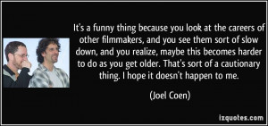 ... of a cautionary thing. I hope it doesn't happen to me. - Joel Coen