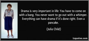 Drama is very important in life: You have to come on with a bang. You ...