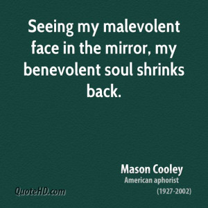 Seeing my malevolent face in the mirror, my benevolent soul shrinks ...