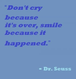 "... cry because it's over, smile because it happened."" ― Dr. Seuss"