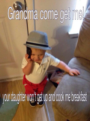 Grandma come get me. Your daughter won't get up and cook me ...
