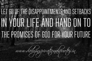 Let go of the disappointments and setbacks in your life and hang on to ...