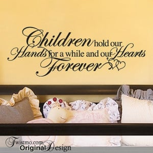 Children hold our hands for a while and our hearts forever.