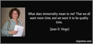 What does immortality mean to me? That we all want more time; and we ...