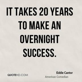 Eddie Cantor - It takes 20 years to make an overnight success.