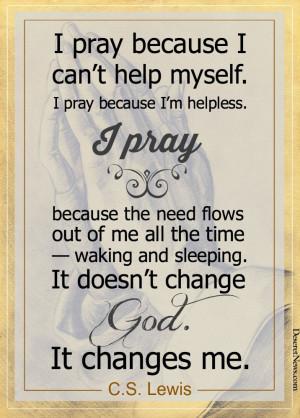help myself. I pray because I'm helpless. I pray because the need ...