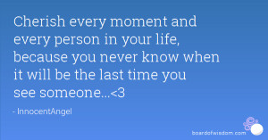 Cherish every moment and every person in your life, because you never ...