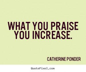 Praise Quotes – Quote – Praises – Praising - What you praise you ...
