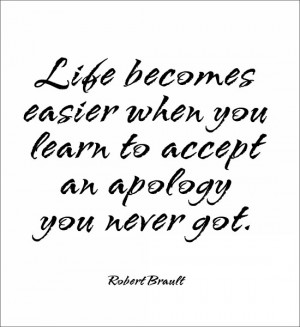 Life becomes easier when you learn to accept an apology you never got ...