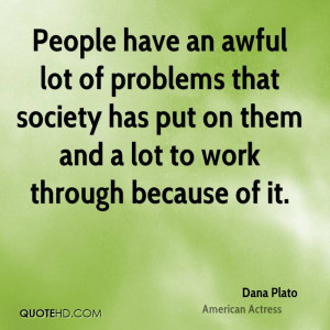 People have an awful lot of problems that society has put on them and ...