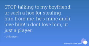 STOP talking to my boyfriend. ur such a hoe for stealing him from me ...